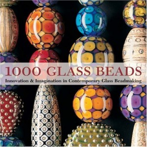 1000 Glass Beads: Innovation & Imagination in Contemporary Glass Beadmaking